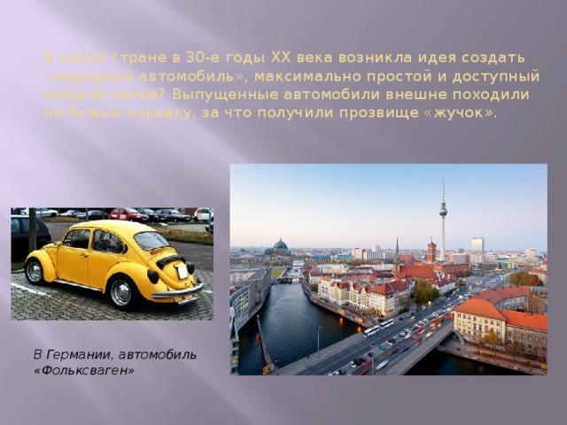В какой стране в 30-е годы XX века возникла идея создать «народный автомобиль», максимально простой и доступный каждой семье? Выпущенные автомобили внешне походили на божью коровку, за что получили прозвище «жучок ». В Германии, автомобиль «Фольксваген»