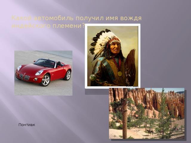 Какой автомобиль получил имя вождя индейского племени?  Понтиак