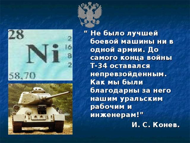 """"""" Не было лучшей боевой машины ни в одной армии. До самого конца войны Т-34 оставался непревзойденным. Как мы были благодарны за него нашим уральским рабочим и инженерам!"""" И. С. Конев."""