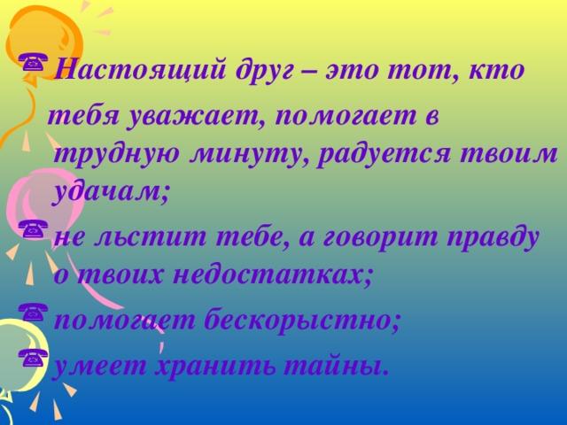 Настоящий друг – это тот, кто  тебя уважает, помогает в трудную минуту, радуется твоим удачам; не льстит тебе, а говорит правду о твоих недостатках; помогает бескорыстно; умеет хранить тайны.