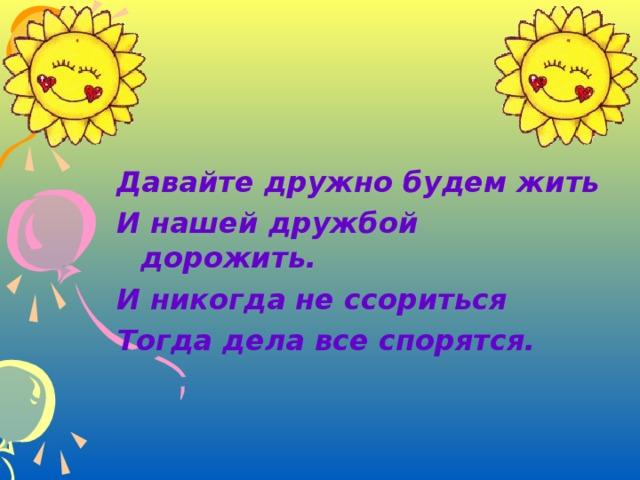 Давайте дружно будем жить И нашей дружбой дорожить. И никогда не ссориться Тогда дела все спорятся.