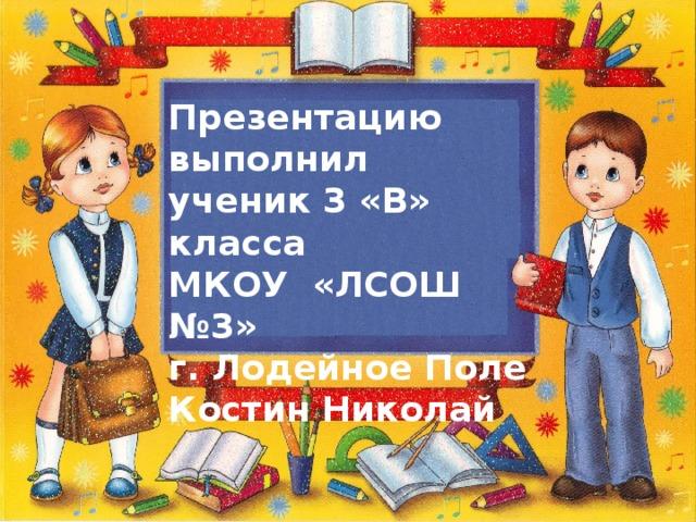 Презентацию выполнил ученик 3 «В» класса МКОУ «ЛСОШ №3» г. Лодейное Поле Костин Николай