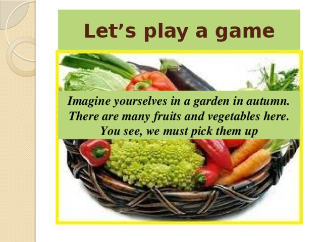 Let's play a game Imagine yourselves in a garden in autumn. There are many fruits and vegetables here. You see, we must pick them up