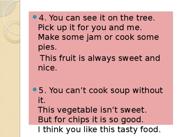 4. You can see it on the tree.  Pick up it for you and me.  Make some jam or cook some pies.  This fruit is always sweet and nice.  5. You can't cook soup without it.  This vegetable isn't sweet.  But for chips it is so good.  I think you like this tasty food.