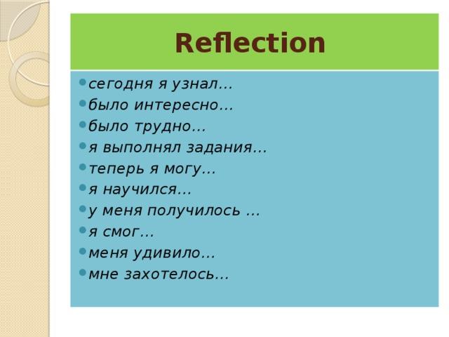 Reflection сегодня я узнал… было интересно… было трудно… я выполнял задания… теперь я могу… я научился… у меня получилось … я смог… меня удивило… мне захотелось…