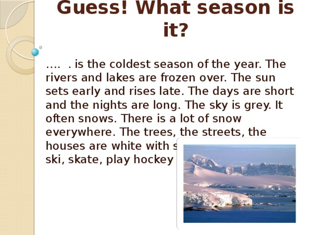 Guess! What season is it? … . . is the coldest season of the year. The rivers and lakes are frozen over. The sun sets early and rises late. The days are short and the nights are long. The sky is grey. It often snows. There is a lot of snow everywhere. The trees, the streets, the houses are white with snow. Children can ski, skate, play hockey and snowballs.