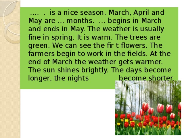 … . . is a nice season. March, April and May are … months. … begins in March and ends in May. The weather is usually fine in spring. It is warm. The trees are green. We can see the fir t flowers. The farmers begin to work in the fields. At the end of March the weather gets warmer. The sun shines brightly. The days become longer, the nights become shorter.