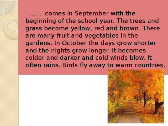 … . . comes in September with the beginning of the school year. The trees and grass become yellow, red and brown. There are many fruit and vegetables in the gardens. In October the days grow shorter and the nights grow longer. It becomes colder and darker and cold winds blow. It often rains. Birds fly away to warm countries.