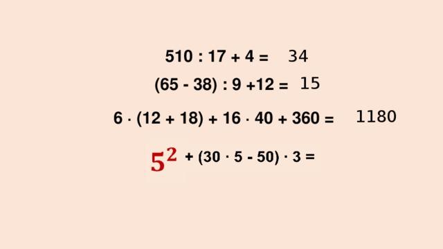 510 : 17 + 4 = 34    (65 - 38) : 9 +12 = 15 1180 6 ∙ (12 + 18) + 16 ∙ 40 + 360 =   + (30 ∙ 5 - 50) ∙ 3 =