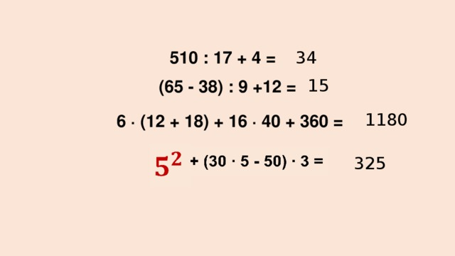 510 : 17 + 4 = 34    (65 - 38) : 9 +12 = 15 1180 6 ∙ (12 + 18) + 16 ∙ 40 + 360 =   + (30 ∙ 5 - 50) ∙ 3 =  325