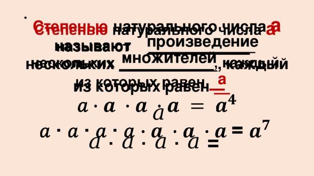 Степенью натурального числа а называют  . нескольких  , каждый из которых равен  .   𝑎 𝑎 ∙ 𝑎 ∙ 𝑎 ∙ 𝑎 = произведение множителей a