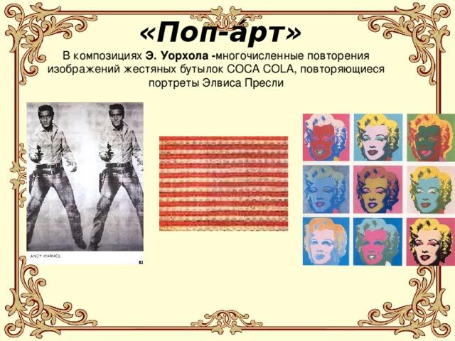 «Поп-а́рт»  В композициях Э. Уорхола - многочисленные повторения изображений жестяных бутылок COCA COLA, повторяющиеся портреты Элвиса Пресли