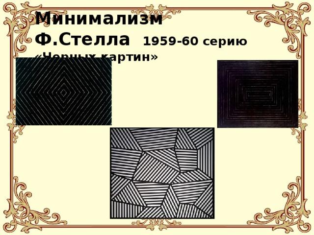 Минимализм  Ф.Стелла 1959-60серию «Черных картин»