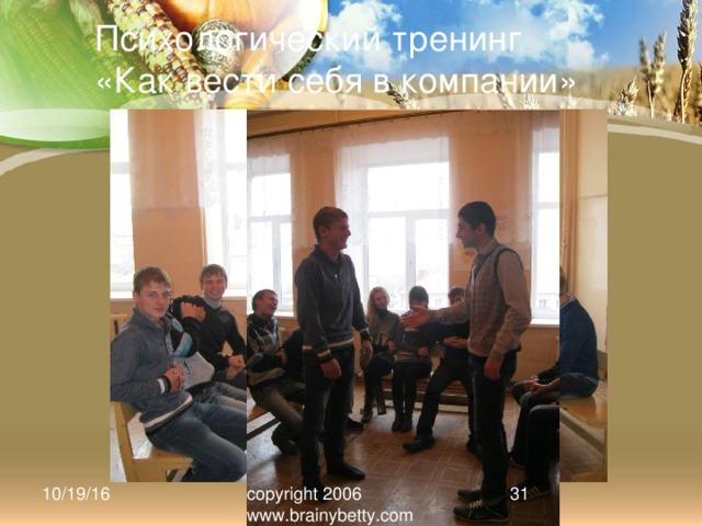 Психологический тренинг «Как вести себя в компании» 10/19/16 copyright 2006 www.brainybetty.com 25