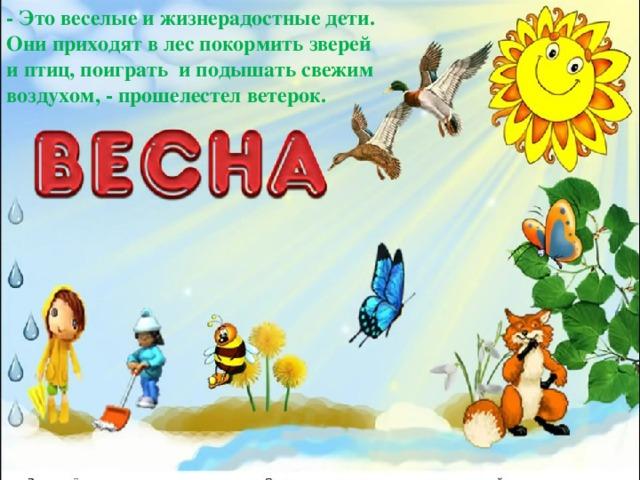 - Это веселые и жизнерадостные дети. Они приходят в лес покормить зверей и птиц, поиграть и подышать свежим воздухом, - прошелестел ветерок.
