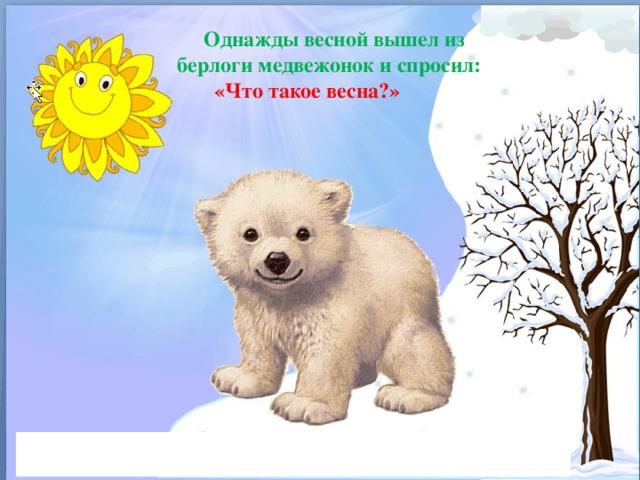 Однажды весной вышел из берлоги медвежонок и спросил:  «Что такое весна?»