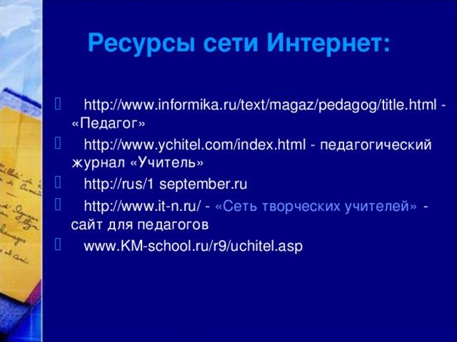 Ресурсы сети Интернет:  http://www.informika.ru/text/magaz/pedagog/title.html - «Педагог»  http://www.ychitel.com/index.html - педагогический журнал «Учитель»  http:// rus/1 september.ru  http://www.it-n.ru/ - «Сеть творческих учителей» - сайт для педагогов  www.KM-school.ru/r9/uchitel.asp