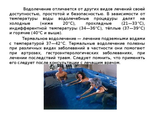 Водолечение отличается от других видов лечений своей доступностью, простотой и безопасностью. В зависимости от температуры воды водолечебные процедуры делят на холодные (ниже 20°С), прохладные (21—33°С), индифферентной температуры (34—36°С), тёплые (37—39°С) и горячие (40°С и выше).  Термальное водолечение— лечение подземными водами с температурой 37—42°С. Термальные водолечение полезны при различных видах заболеваний в частности они помогают при артрозах, гастроэнтерологических заболеваниях, при лечении последствий травм. Следует помнить, что применять его следует после консультации с лечащим врачом.