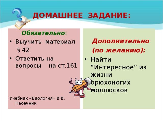 """ДОМАШНЕЕ ЗАДАНИЕ: Обязательно :  Дополнительно Выучить материал (по желанию):  § 42 Найти """"Интересное"""" из жизни брюхоногих моллюсков Ответить на вопросы на ст.161  Учебник «Биология» В.В. Пасечник"""