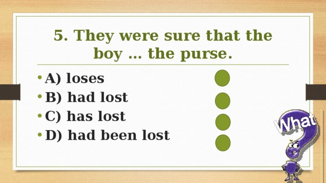 5. They were sure that the boy … the purse.