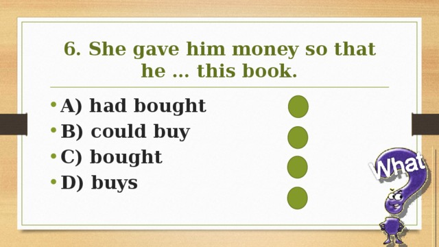 6. She gave him money so that he … this book.