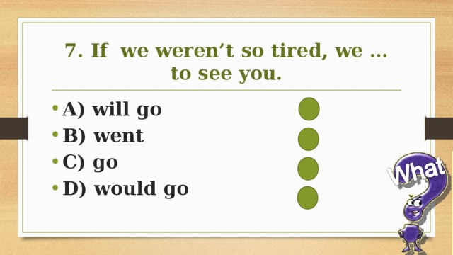 7. If we weren't so tired, we … to see you.
