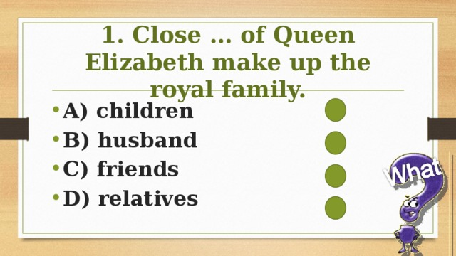 1. Close … of Queen Elizabeth make up the royal family.