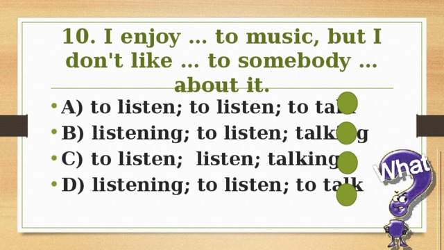 10. I enjoy … to music, but I don't like … to somebody … about it.