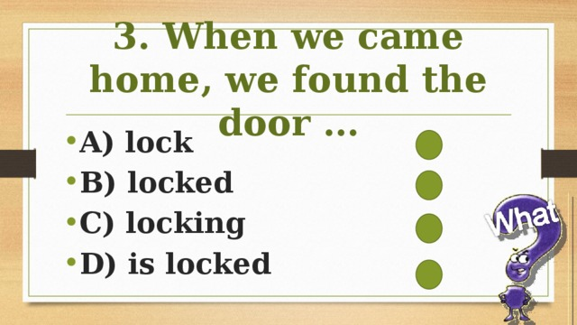 3. When we came home, we found the door …
