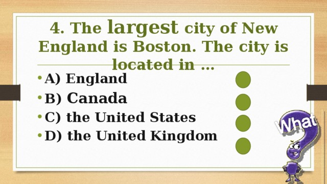 4. The largest city of New England is Boston. The city is located in …