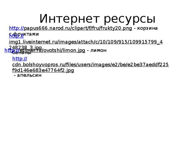 Интернет ресурсы http:// papus666.narod.ru/clipart/f/fru/frukty20.png  - корзина с фруктами http:// img1.liveinternet.ru/images/attach/c/10/109/915/109915799_4248238_3.jpg  -бананы http:// etimer.ru/ovotshi/limon.jpg  - лимон http:// cdn.bolshoyvopros.ru/files/users/images/e2/be/e2be37aeddf225f9d146e683e47764f2.jpg  - апельсин