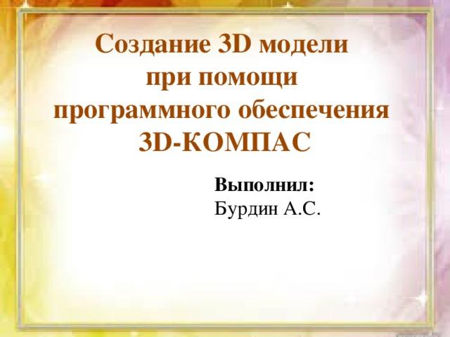 Создание 3D модели при помощи программного обеспечения 3D-КОМПАС Выполнил: Бурдин А.С.