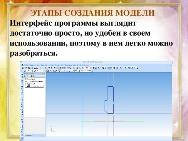 ЭТАПЫ СОЗДАНИЯ МОДЕЛИ Интерфейс программы выглядит достаточно просто, но удобен в своем использовании, поэтому в нем легко можно разобраться.