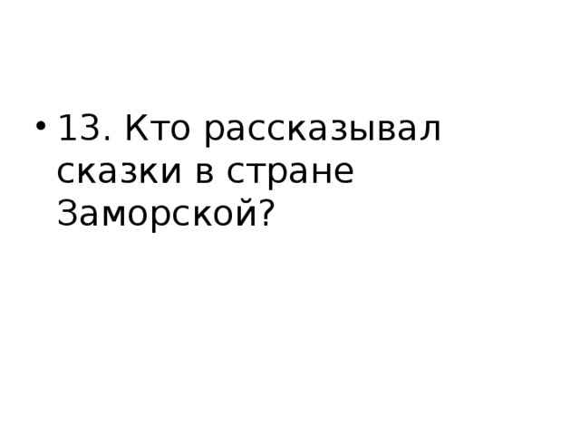 13. Кто рассказывал сказки в стране Заморской?