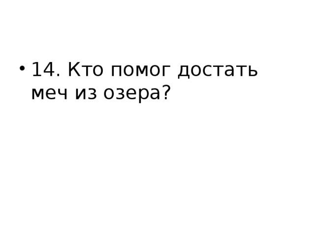 14. Кто помог достать меч из озера?