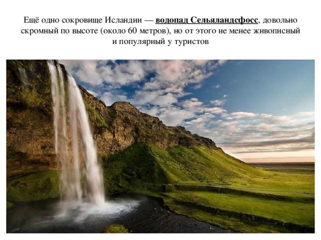 Ещё одно сокровище Исландии — водопад Сельяландсфосс , довольно скромный по высоте (около 60 метров), но от этого не менее живописный и популярный у туристов