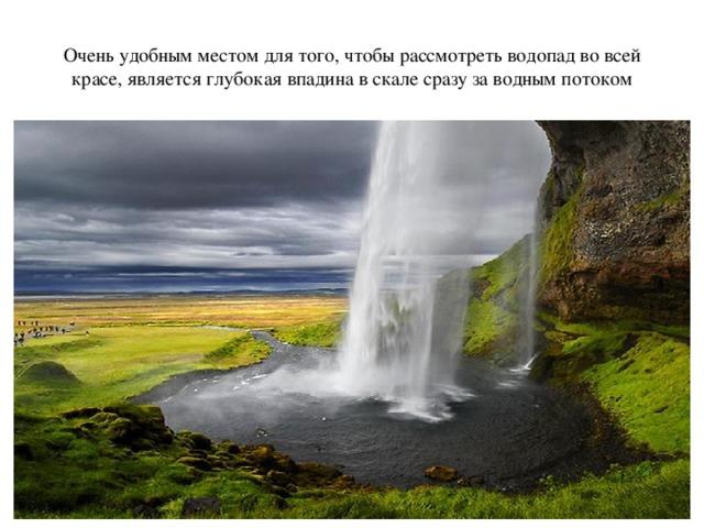 Очень удобным местом для того, чтобы рассмотреть водопад во всей красе, является глубокая впадина в скале сразу за водным потоком