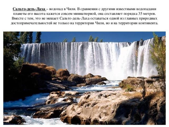 Сальто-дель-Лаха – водопад в Чили. В сравнении с другими известными водопадами планеты его высота кажется совсем миниатюрной, она составляет порядка 35 метров. Вместе с тем, это не мешает Сальто-дель-Лаха оставаться одной из главных природных достопримечательностей не только на территории Чили, но и на территории континента.