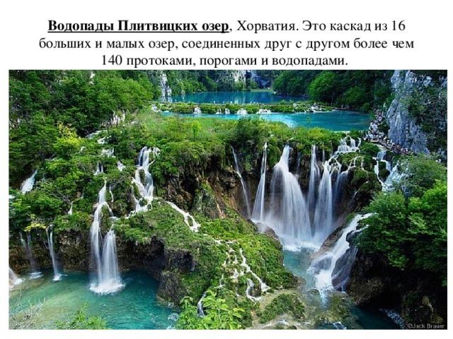 Водопады Плитвицких озер , Хорватия. Это каскад из 16 больших и малых озер, соединенных друг с другом более чем 140 протоками, порогами и водопадами.
