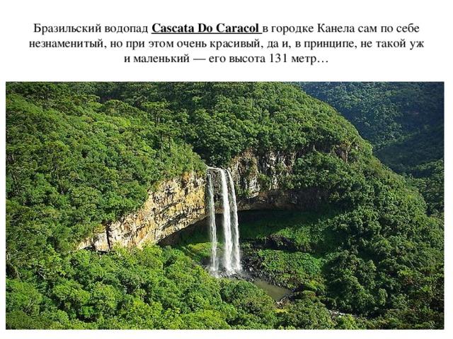 Бразильский водопад Cascata Do Caracol в городке Канела сам по себе незнаменитый, но при этом очень красивый, да и, в принципе, не такой уж и маленький — его высота 131 метр…