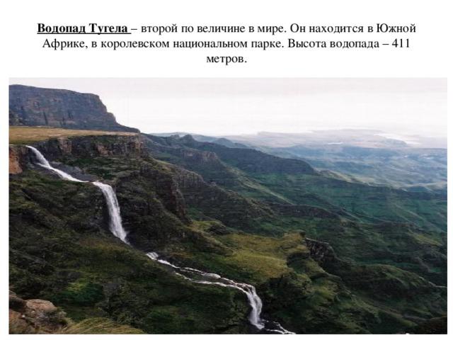 Водопад Тугела – второй по величине в мире. Он находится в Южной Африке, в королевском национальном парке. Высота водопада – 411 метров.