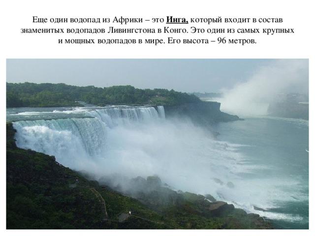 Еще один водопад из Африки – это Инга, который входит в состав знаменитых водопадов Ливингстона в Конго. Это один из самых крупных и мощных водопадов в мире. Его высота – 96 метров.