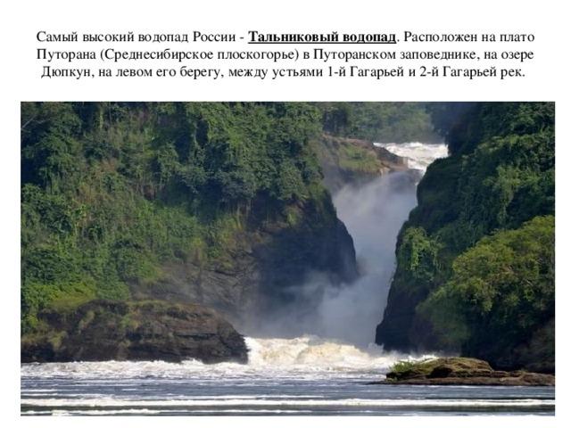 Самый высокий водопад России - Тальниковый водопад . Расположен на плато Путорана (Среднесибирское плоскогорье) в Путоранском заповеднике, на озере Дюпкун, на левом его берегу, между устьями 1-й Гагарьей и 2-й Гагарьей рек.