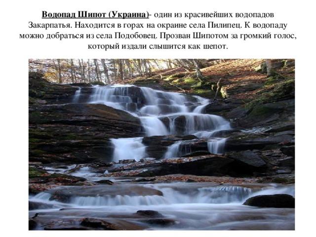Водопад Шипот (Украина) - один из красивейших водопадов Закарпатья. Находится в горах на окраине села Пилипец. К водопаду можно добраться из села Подобовец. Прозван Шипотом за громкий голос, который издали слышится как шепот.
