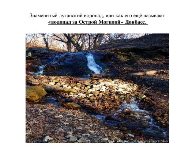 Знаменитый луганский водопад, или как его ещё называют  «водопад за Острой Могилой» Донбасс.