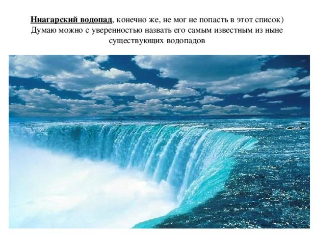 Ниагарский водопад , конечно же, не мог не попасть в этот список) Думаю можно с уверенностью назвать его самым известным из ныне существующих водопадов