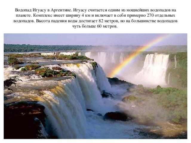 Водопад Игуасу в Аргентине. Игуасу считается одним из мощнейших водопадов на планете. Комплекс имеет ширину 4 км и включает в себя примерно 270 отдельных водопадов. Высота падения воды достигает 82 метров, но на большинстве водопадов чуть больше 60 метров.