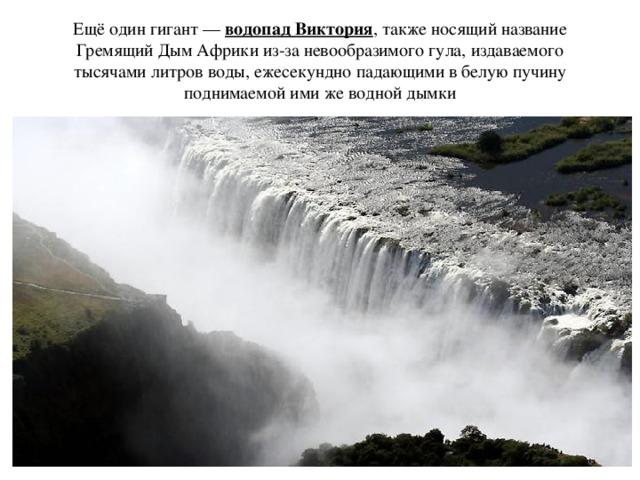 Ещё один гигант — водопад Виктория , также носящий название Гремящий Дым Африки из-за невообразимого гула, издаваемого тысячами литров воды, ежесекундно падающими в белую пучину поднимаемой ими же водной дымки