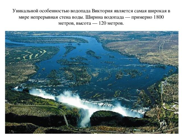 Уникальной особенностью водопада Виктория является самая широкая в мире непрерывная стена воды. Ширина водопада — примерно 1800 метров, высота — 120 метров.