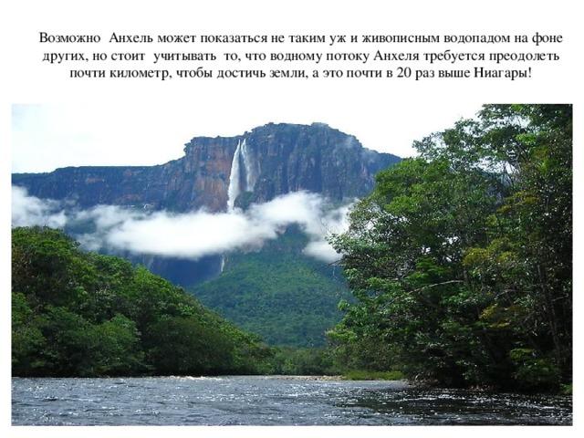 Возможно Анхель может показаться не таким уж и живописным водопадом на фоне других, но стоит учитывать то, что водному потоку Анхеля требуется преодолеть почти километр, чтобы достичь земли, а это почти в 20 раз выше Ниагары!